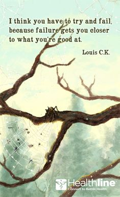 I think you have to try and fail, because failure gets you closer to what you're good at. –Louis C.K.