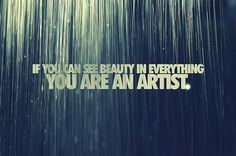 If you can see #beauty in everything.  You are an #artist.