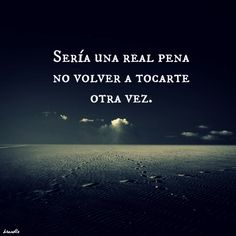 #love, definitivamente sería una pena no volver a tocarte otra vez You Broke My Heart, My Heart Is Breaking, View Quotes, Love Quotes, Stupid Love, Love Post, Rock Songs, My Philosophy, More Than Words