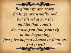 Beginnings are scary. Endings are usually sad. But it's the middle that counts the most. Hope Floats movie quote