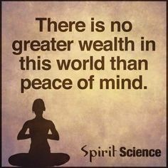 There is no greater wealth in this world than peace of mind - Spirit Science