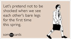 Let's pretend not to be shocked when we see each other's bare legs for the first time this spring.