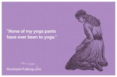 Yoga Pants are For Yoga ladies!!!! hahaha shutupimtalking.com is hilarious!