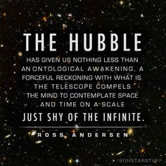 """The Hubble has given us nothing less than an ontological awakening, a forceful reckoning with what is. The telescope compels the mind to contemplate space and time on a scale just shy of the infinite. Ross Andersen #quote 