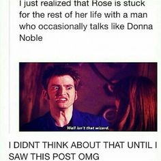 I just realized that Rose is stuck for the rest of her life with a man who occasionally talks like Donna Noble Doctor Who Whovian David Tennant Rose Doctor Who, 10th Doctor, Twelfth Doctor, Fandoms Unite, Sherlock, Mrs Hudson, Donna Noble, Harry Potter, Don't Blink