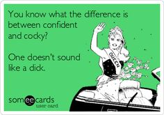 You know what the difference is between confident and cocky? One doesn't sound like a dick.