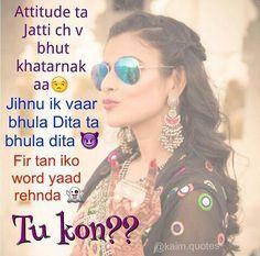 Attitude ta #jatti ch vi bhut khatarnak aa  Jihnu ik vaar bhula dita ta bhula dita  Fir tan iko lavz yaad rehnda  Tu kon? ?