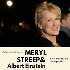 Meryl Streep proves herself not only to be a consummate actress, but a pretty decent violinist. She was given just two months to learn to play the violin for the film Music of the Heart. //  Albert Einstein was a stunning violinist and he was famously quoted that he would have been a musician if he had not been a scientist. #alternatetone