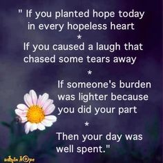 If you planted hope today in every hopeless heart. If you caused a laugh that chased some tears away. If someone's burden was lighter because you did your part. Then your day was well spent. Good Night Quotes, All Quotes, Wisdom Quotes, Great Quotes, Words Quotes, Wise Words, Quotes To Live By, Life Quotes, Awesome Quotes