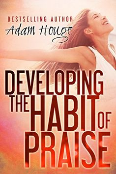 Developing the Habit of Praise: with 40 Days of Prayer and Devotion by Adam Houge, http://www.amazon.com/dp/B00VDMK5TA/ref=cm_sw_r_pi_dp_qlfnvb19XKRJ5
