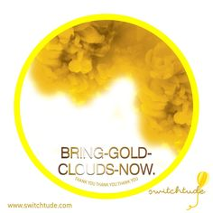 """This was originally shared by Arnu Advik. This was what he wrote: Arun Advik to SWITCHTUDE April 19, 2015 SWITCHTUDE: BRING-GOLD-CLOUDS-NOW. I suggest take a print of this EC in 2x2 inches size and carry in your pocket/wallet. Works fantastic for bringing flow of cash/money. How to Use: Chant 28 times x 3 times days with an ending note: """"I am truly grateful for all the money i have been given throughout my life. THANK YOU THANK YOU THANK YOU"""" You can also carry this in your shirt pocket ..."""