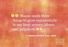 "Brene Brown-""Shame needs three things to grow exponentially in our lives: secrecy, silence and judgement"""