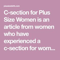 C-section for Plus Size Women is an article from women who have experienced a c-section for women who are preparing to have one.