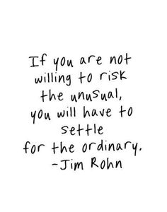 If you are not willing to risk the unusual, you have to settle for the ordinary. ~Jim Rohn