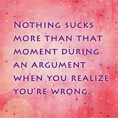 Nothing sucks more than that moment during an argument when you realize you're wrong. - Quote this
