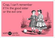 Worst nightmare: I'm the only sister, which means I'm both. At the same time.
