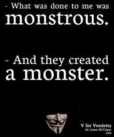 V: What was done to me was monstrous.Evey Hammond: And they created a monster. V for Vendetta (Best Movies Quotes) V For Vendetta Quotes, V For Vendetta Tattoo, V Pour Vendetta, Monster Quotes, Best Movie Quotes, Favorite Quotes, Dark Quotes, Gothic Quotes, Movie Lines