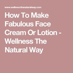 How To Make Fabulous Face Cream Or Lotion - Wellness The Natural Way