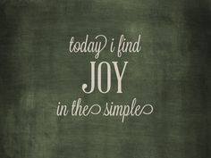 today i find joy in the simple