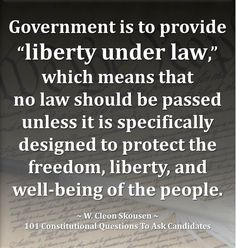 "Government is to provide ""LIBERTY UNDER LAW,"" which means that no law should be passed unless it is SPECIFICALLY DESIGNED TO PROTECT THE FREEDOM, LIBERTY, AND WELL-BEING OF THE PEOPLE. 