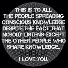This is to all the people spreading conscious knowledge despite the fact that nobody listens except the other people who share knowledge. I love you.