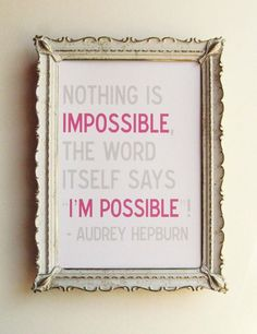 Nothing is Impossible. The word itself says I'm possible -Audrey Hepburn