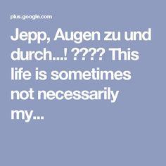 Jepp, Augen zu und durch...! ☺️😉  This life is sometimes not necessarily my...