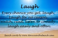 Today's Beach Card:  Laugh.  Every change you get, laugh.  Laugh for no reason.  Watch, read, listen to comedy...laugh easily and often.  Beach Cards from http://www.donnaonthebeach.com