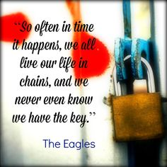 So often it happens, we all live our lives in chains, and w never even know we have the key. - The Eagles - song lyrics quotes -- music quotes --inspirational quotes Eagles Songs Lyrics, Song Lyric Tattoos, Song Lyric Quotes, Music Quotes, Song Lyrics, Eagles Music, Eagles Band, Habit Quotes, Life Quotes