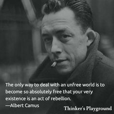 The only way to deal with an unfree world is to become so absolutely free that your very existence is an act of rebellion. Albert Camus  #quote #quoteoftheday #thinker #lifequotes