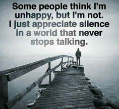 Some people think I'm unhappy, but I'm not. I just appreciate silence in a world that never stops talking.