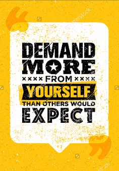 DEMAND MORE FROM YOURSELF THAN OTHERS WOULD EXPECT