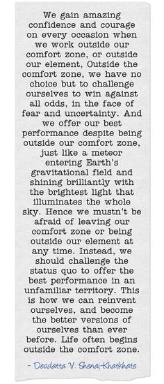 We gain amazing confidence and courage on every occasion when we work outside our comfort zone, or outside our element, Outside the comfort zone, we have no choice but to challenge ourselves to win against all odds, in the face of fear and uncertainty. And we offer our best performance despite being outside our comfort zone, just like a meteor entering Earth's gravitational field and shining brilliantly with the brightest light that illuminates the whole sky. Hence we... Have Faith In Yourself, Pretty Words, Meaningful Words, Inspirational Thoughts, Honesty, Comfort Zone, Just Me, Gain, Royals