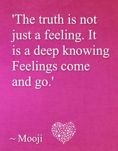 The Truth is not just a feeling. It is a deep knowing. Fellings come and go. Mooji Wisdom