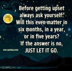 Before getting upset always ask yourself: Will this even matter in six months, in a year, or in five years? If the answer is no, just let it go.
