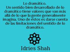Lo dramático: Un sentido bien desarrollado de lo dramático tiene valores que van más allá de lo que la gente generalmente imagina. Uno de éstos es darse cuenta de las limitaciones del sentido de lo dramático. -- Reflexiones, Idries Shah.