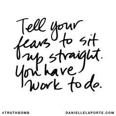 Tell your fears to sit up straight. You have work to do. Your inbox wants @DanielleLaPorte's #Truthbombs. Get some: http://www.daniellelaporte.com/truthbomb/