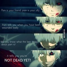 Anime- Tokyo Ghoul Character- Kaneki Quote- Painis your friend, pain is your ally. Pain s yoi when you have been wounded badly. But you know what the best thing about pain is. It tells you you're not deqd yet. Tokyo Ghoul Quotes, Ken Tokyo Ghoul, Sad Anime Quotes, Manga Quotes, Japon Illustration, Dark Quotes, Anime Life, Kaneki, Manga Anime