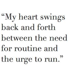 My heart swings back and forth between the need for routine and the urge to run. INFJ!