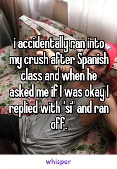 """i accidentally ran into my crush after Spanish class and when he asked me if I was okay I replied with """"si"""" and ran off."""