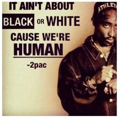 TELL THEM PAC!! It don't matter what color you are!! I'm Italian and been thru shit that would have broke most men, thank u 2pac for helping me get through this shit without blowing my noodles out!!!
