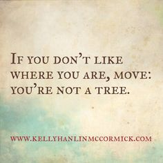 If you don't like where you are, move: you're not a tree.