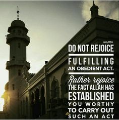 Do not rejoice fulfilling an obedient act. Rather the fact Allah s.w.t. established you worthy to carry out such an act