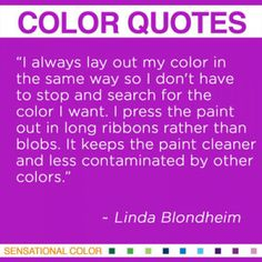 """I always lay out my color in the same way so I don't have to stop and search for the color I want. I press the paint out in long ribbons rather than blobs. It keeps the paint cleaner and less contaminated by other colors."" ~ Linda Blondheim, American Painter, b. 1950 #color #quote"