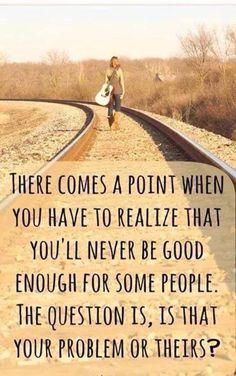 You'll never be good enough for some but is that your problem or theirs?