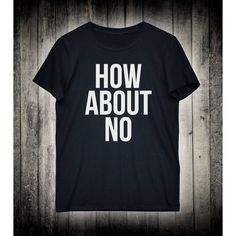 How About No Funny Sarcastic Slogan Tee Sarcasm Adult Humor Shirt... ($15) ❤ liked on Polyvore featuring tops, t-shirts, blue shirt, t shirts, unisex t shirts, collared shirt and pattern t shirt