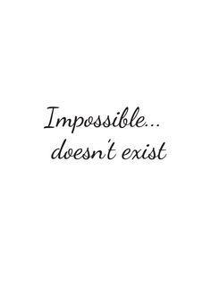 Impossible doesn't exist