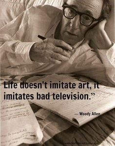 Woody Allen #quotes and more at www.MyPinterestQuotes.com This is so true, and calls for more responsible programming. The images of the media drive our society. <3K<3