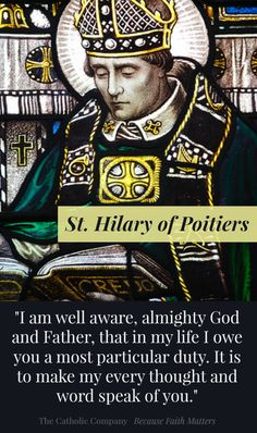 St Hilary of Poitiers was born in France to noble pagan parents. He converted to Christianity after studying the Old & New Testaments. He was widely respected and was made bishop of Poitiers. He defended the Church against the Arian heresy. Although a gentle and courteous man, he was labeled a 'disturber of the peace' for defending Jesus' sacred humanity and his divinity. He lived a holy life and wrote important theological works resulting in his being named a Doctor of the Church.