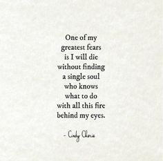 """""""One of my greatest fears is I will die without finding a single soul who knows what to do with all this fire behind my eyes."""" — Cindy Cherie sayings feelings 15 Heartbreaking Love Poems That Will Give You Goosebumps Poetry Quotes, Words Quotes, Wise Words, Sayings, Qoutes, Story Quotes, Wisdom Quotes, Quotes To Live By, Great Quotes"""